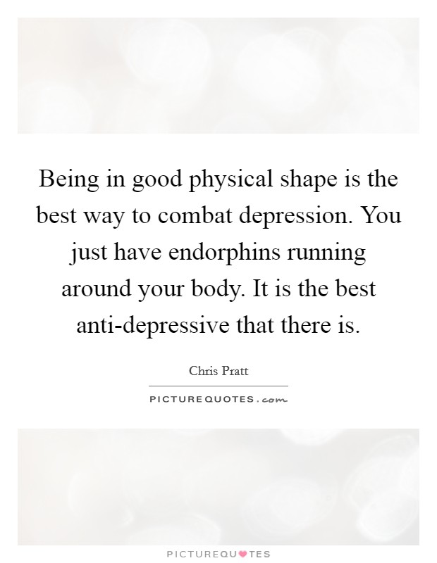 Being in good physical shape is the best way to combat depression. You just have endorphins running around your body. It is the best anti-depressive that there is Picture Quote #1