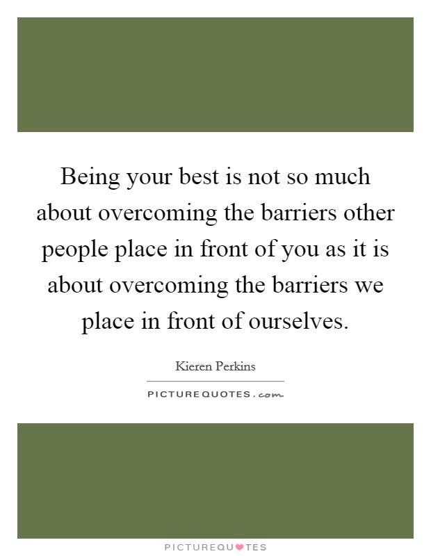 Being your best is not so much about overcoming the barriers other people place in front of you as it is about overcoming the barriers we place in front of ourselves Picture Quote #1