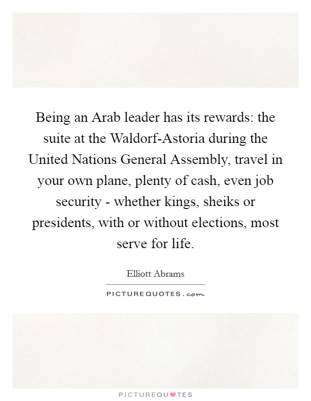 Being an Arab leader has its rewards: the suite at the Waldorf-Astoria during the United Nations General Assembly, travel in your own plane, plenty of cash, even job security - whether kings, sheiks or presidents, with or without elections, most serve for life Picture Quote #1