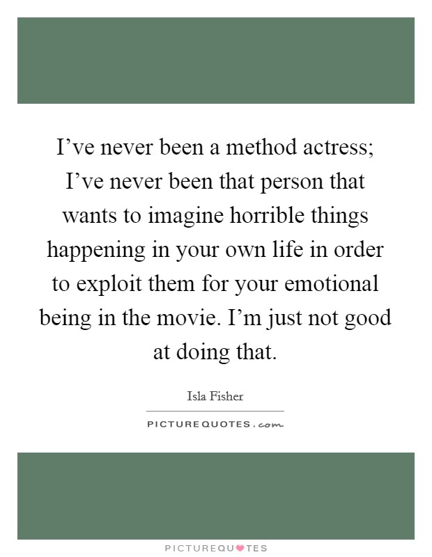I've never been a method actress; I've never been that person that wants to imagine horrible things happening in your own life in order to exploit them for your emotional being in the movie. I'm just not good at doing that Picture Quote #1