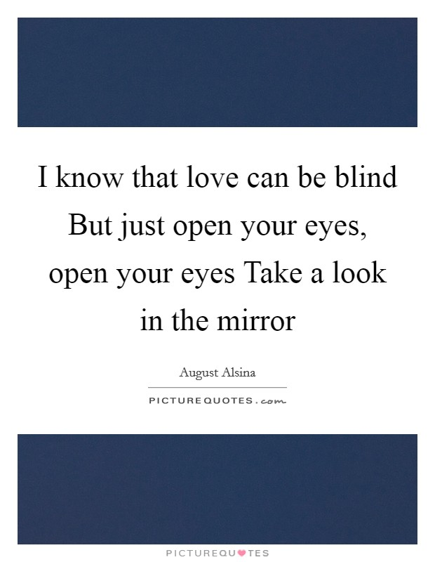 I know that love can be blind But just open your eyes, open your eyes Take a look in the mirror Picture Quote #1