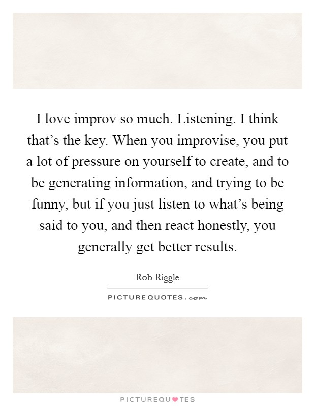 I love improv so much. Listening. I think that's the key. When you improvise, you put a lot of pressure on yourself to create, and to be generating information, and trying to be funny, but if you just listen to what's being said to you, and then react honestly, you generally get better results Picture Quote #1