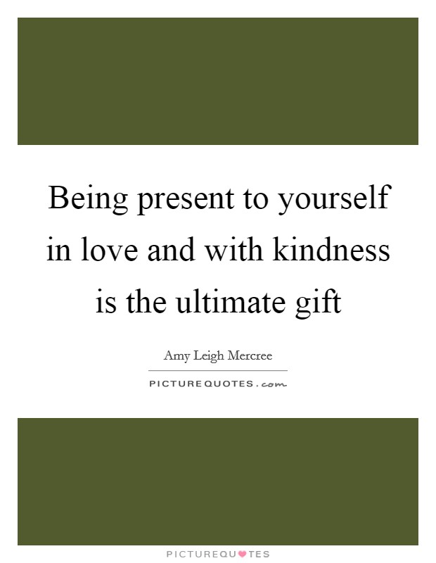 Being present to yourself in love and with kindness is the ultimate gift Picture Quote #1