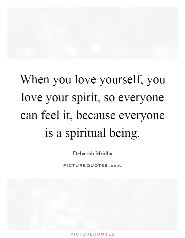 When you love yourself, you love your spirit, so everyone can feel it, because everyone is a spiritual being Picture Quote #1