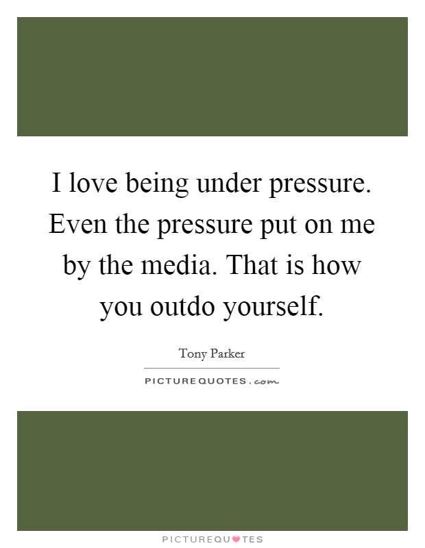 I love being under pressure. Even the pressure put on me by the media. That is how you outdo yourself Picture Quote #1