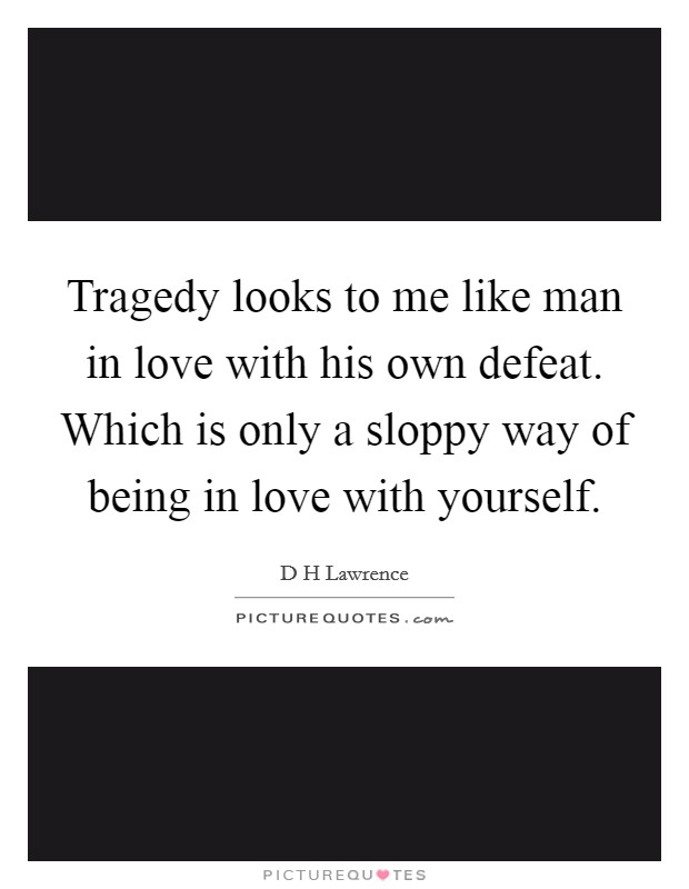 Tragedy looks to me like man in love with his own defeat. Which is only a sloppy way of being in love with yourself Picture Quote #1