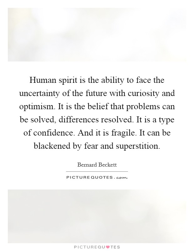 Human spirit is the ability to face the uncertainty of the future with curiosity and optimism. It is the belief that problems can be solved, differences resolved. It is a type of confidence. And it is fragile. It can be blackened by fear and superstition Picture Quote #1