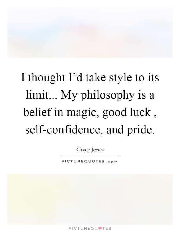 I thought I'd take style to its limit... My philosophy is a belief in magic, good luck , self-confidence, and pride. Picture Quote #1