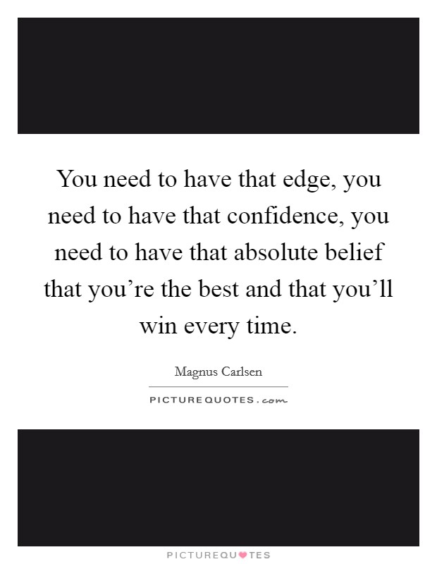 You need to have that edge, you need to have that confidence, you need to have that absolute belief that you're the best and that you'll win every time Picture Quote #1