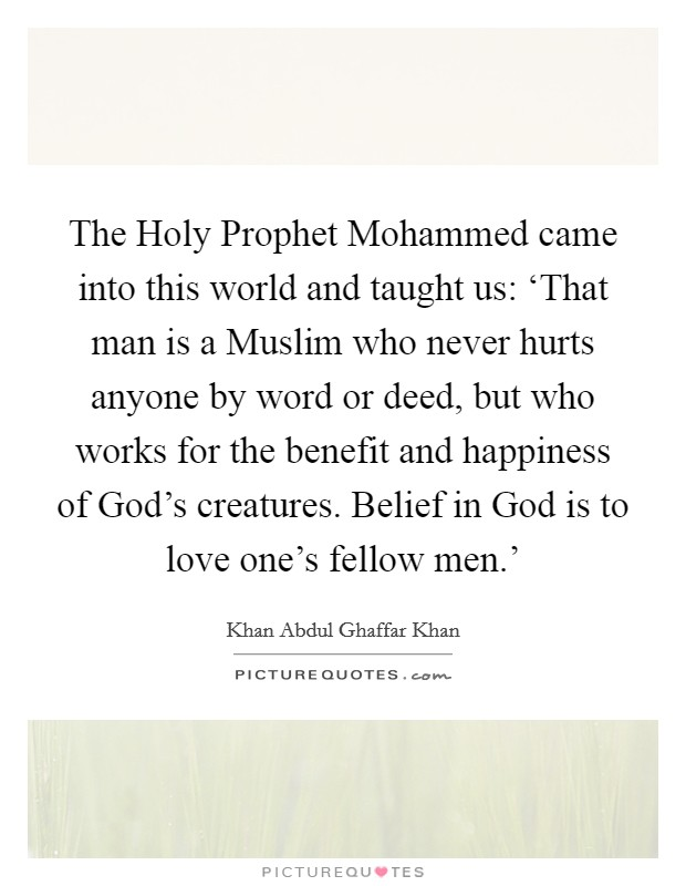 The Holy Prophet Mohammed came into this world and taught us: 'That man is a Muslim who never hurts anyone by word or deed, but who works for the benefit and happiness of God's creatures. Belief in God is to love one's fellow men.' Picture Quote #1