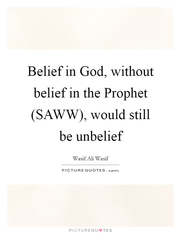 Belief in God, without belief in the Prophet (SAWW), would still be unbelief Picture Quote #1