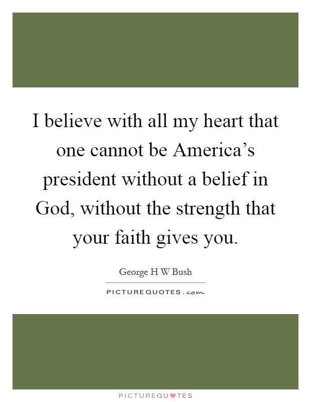I believe with all my heart that one cannot be America's president without a belief in God, without the strength that your faith gives you Picture Quote #1
