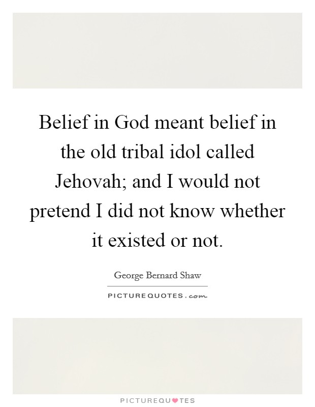Belief in God meant belief in the old tribal idol called Jehovah; and I would not pretend I did not know whether it existed or not Picture Quote #1