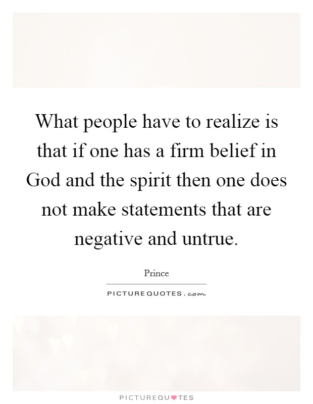 What people have to realize is that if one has a firm belief in God and the spirit then one does not make statements that are negative and untrue Picture Quote #1
