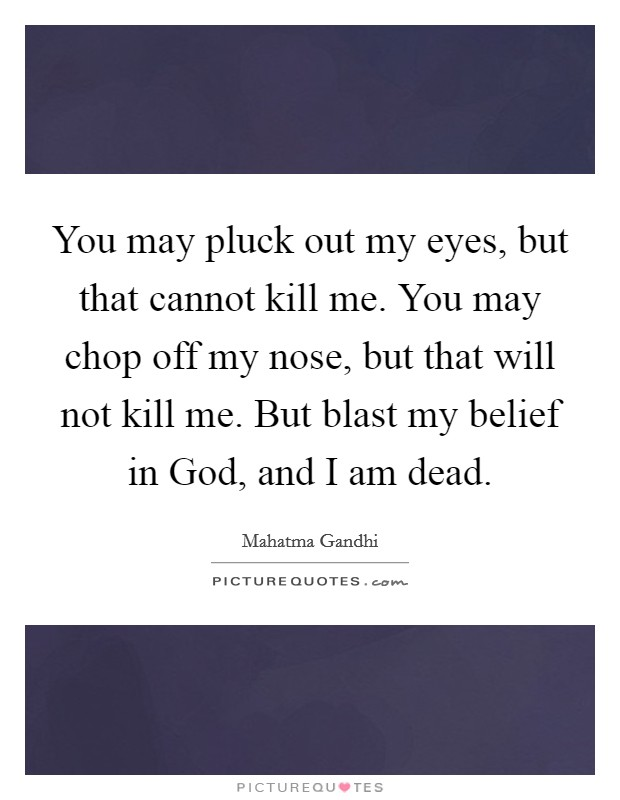 You may pluck out my eyes, but that cannot kill me. You may chop off my nose, but that will not kill me. But blast my belief in God, and I am dead Picture Quote #1
