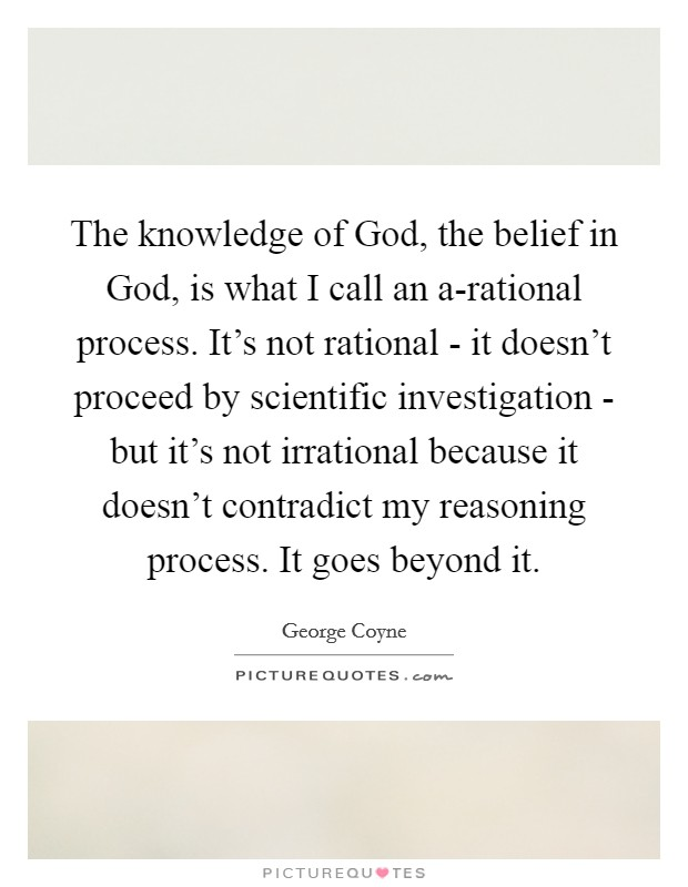 The knowledge of God, the belief in God, is what I call an a-rational process. It's not rational - it doesn't proceed by scientific investigation - but it's not irrational because it doesn't contradict my reasoning process. It goes beyond it Picture Quote #1