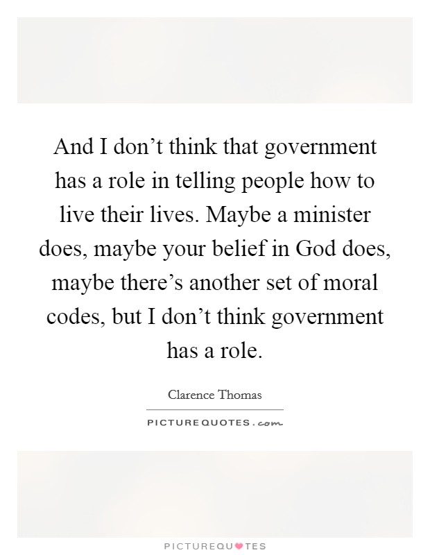 And I don't think that government has a role in telling people how to live their lives. Maybe a minister does, maybe your belief in God does, maybe there's another set of moral codes, but I don't think government has a role Picture Quote #1
