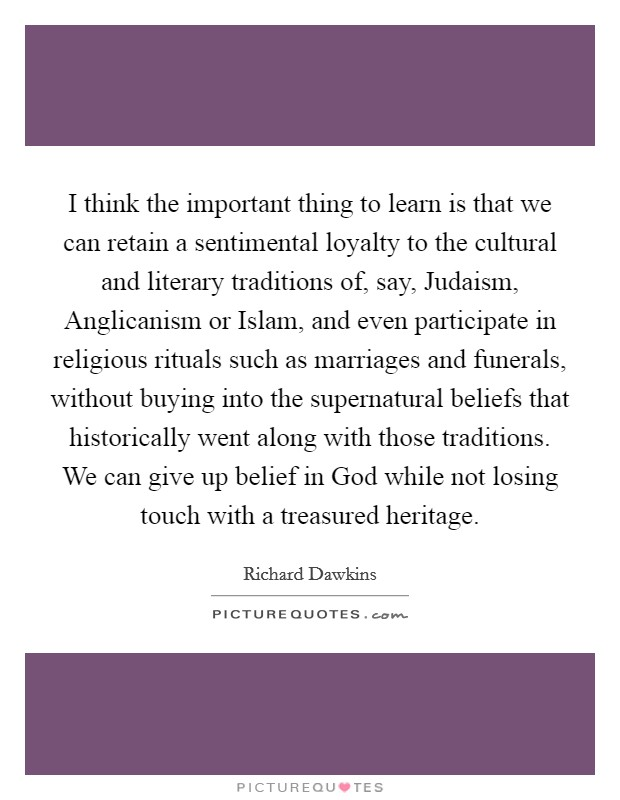 I think the important thing to learn is that we can retain a sentimental loyalty to the cultural and literary traditions of, say, Judaism, Anglicanism or Islam, and even participate in religious rituals such as marriages and funerals, without buying into the supernatural beliefs that historically went along with those traditions. We can give up belief in God while not losing touch with a treasured heritage Picture Quote #1