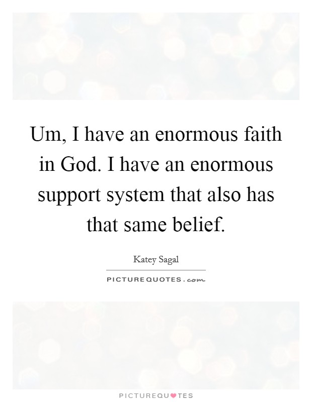 Um, I have an enormous faith in God. I have an enormous support system that also has that same belief Picture Quote #1