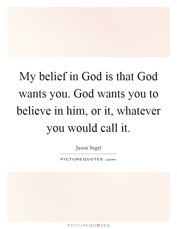 My belief in God is that God wants you. God wants you to believe in him, or it, whatever you would call it Picture Quote #1