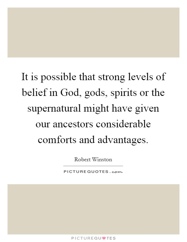 It is possible that strong levels of belief in God, gods, spirits or the supernatural might have given our ancestors considerable comforts and advantages Picture Quote #1