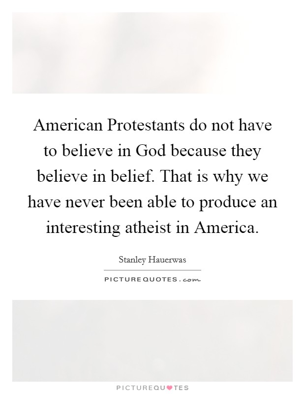 American Protestants do not have to believe in God because they believe in belief. That is why we have never been able to produce an interesting atheist in America Picture Quote #1