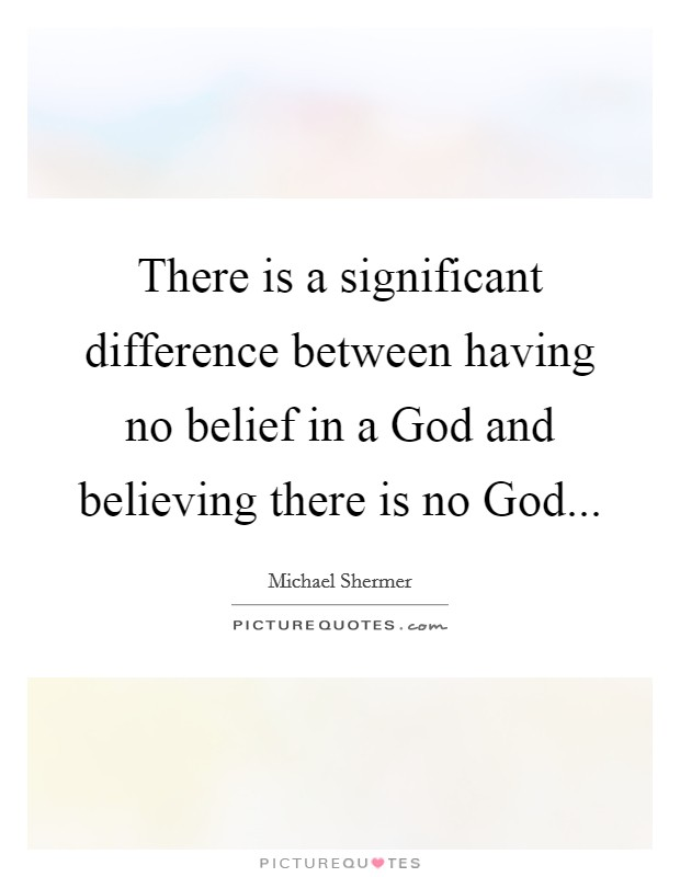 There is a significant difference between having no belief in a God and believing there is no God Picture Quote #1