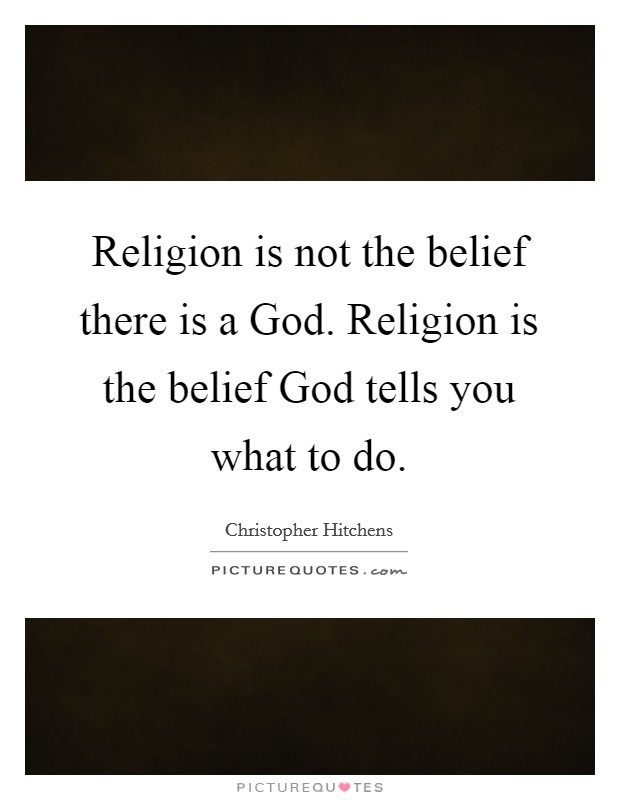 Religion is not the belief there is a God. Religion is the belief God tells you what to do Picture Quote #1