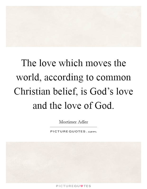 The love which moves the world, according to common Christian belief, is God's love and the love of God Picture Quote #1