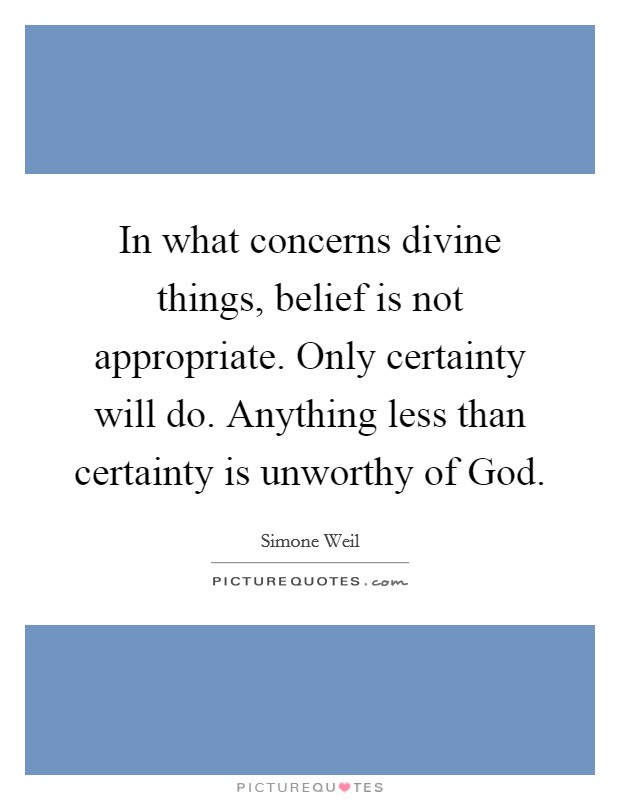 In what concerns divine things, belief is not appropriate. Only certainty will do. Anything less than certainty is unworthy of God Picture Quote #1