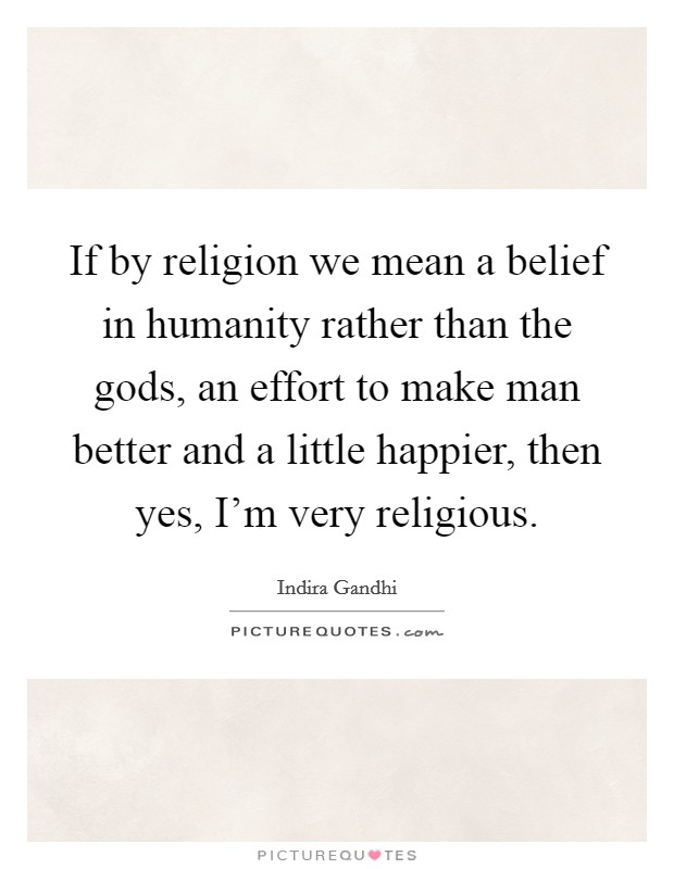 If by religion we mean a belief in humanity rather than the gods, an effort to make man better and a little happier, then yes, I'm very religious Picture Quote #1