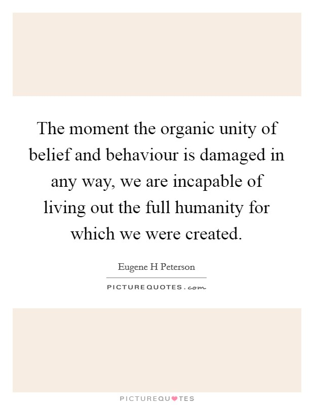 The moment the organic unity of belief and behaviour is damaged in any way, we are incapable of living out the full humanity for which we were created Picture Quote #1
