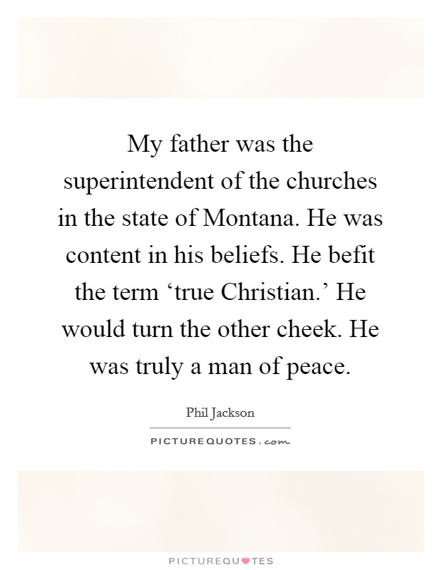 My father was the superintendent of the churches in the state of Montana. He was content in his beliefs. He befit the term 'true Christian.' He would turn the other cheek. He was truly a man of peace Picture Quote #1