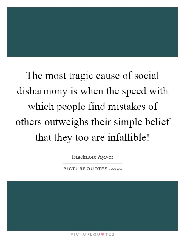 The most tragic cause of social disharmony is when the speed with which people find mistakes of others outweighs their simple belief that they too are infallible! Picture Quote #1