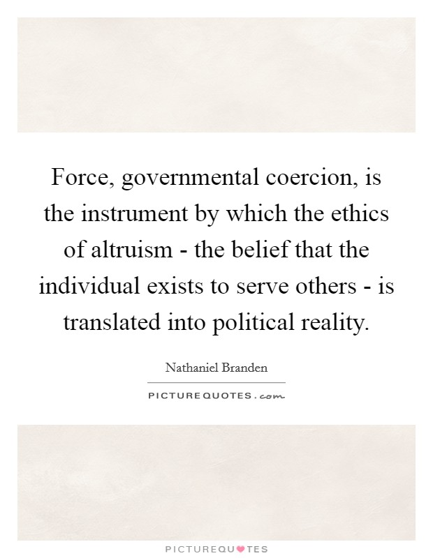 Force, governmental coercion, is the instrument by which the ethics of altruism - the belief that the individual exists to serve others - is translated into political reality Picture Quote #1