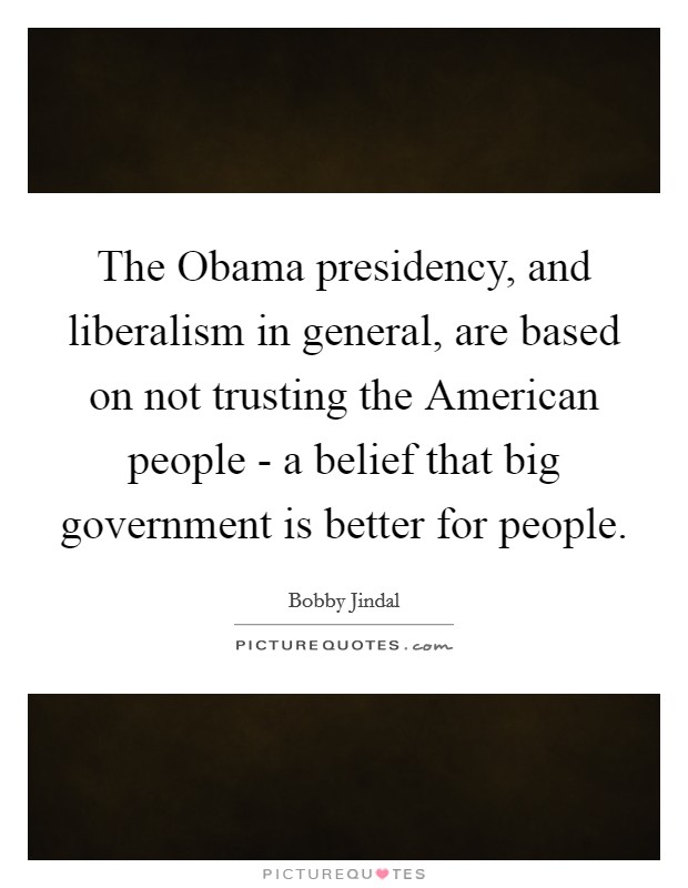 The Obama presidency, and liberalism in general, are based on not trusting the American people - a belief that big government is better for people Picture Quote #1
