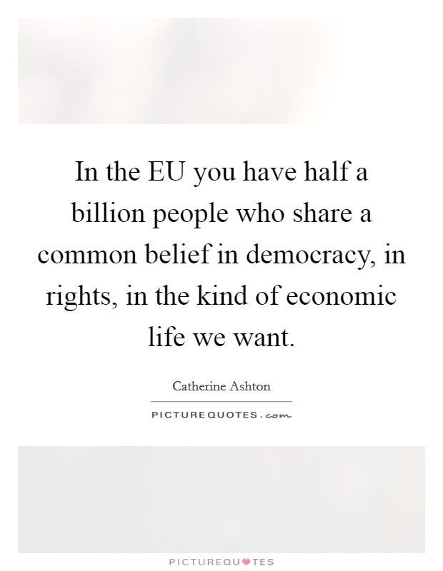 In the EU you have half a billion people who share a common belief in democracy, in rights, in the kind of economic life we want. Picture Quote #1