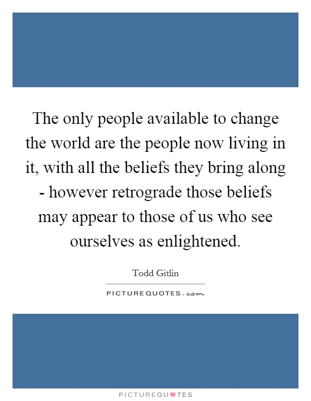 The only people available to change the world are the people now living in it, with all the beliefs they bring along - however retrograde those beliefs may appear to those of us who see ourselves as enlightened Picture Quote #1