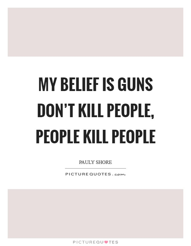 My belief is guns don't kill people, people kill people Picture Quote #1