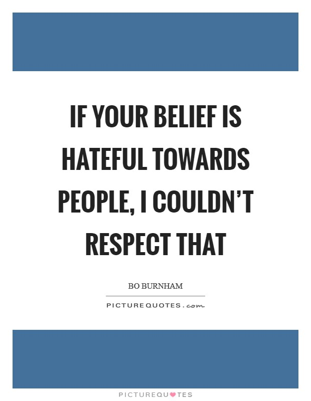 If your belief is hateful towards people, I couldn't respect that Picture Quote #1