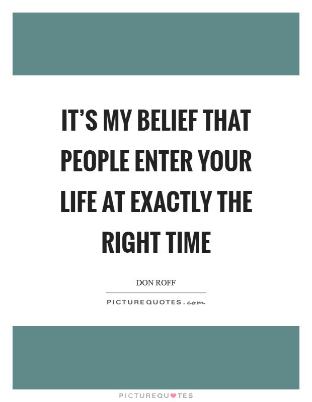 It's my belief that people enter your life at exactly the right time Picture Quote #1