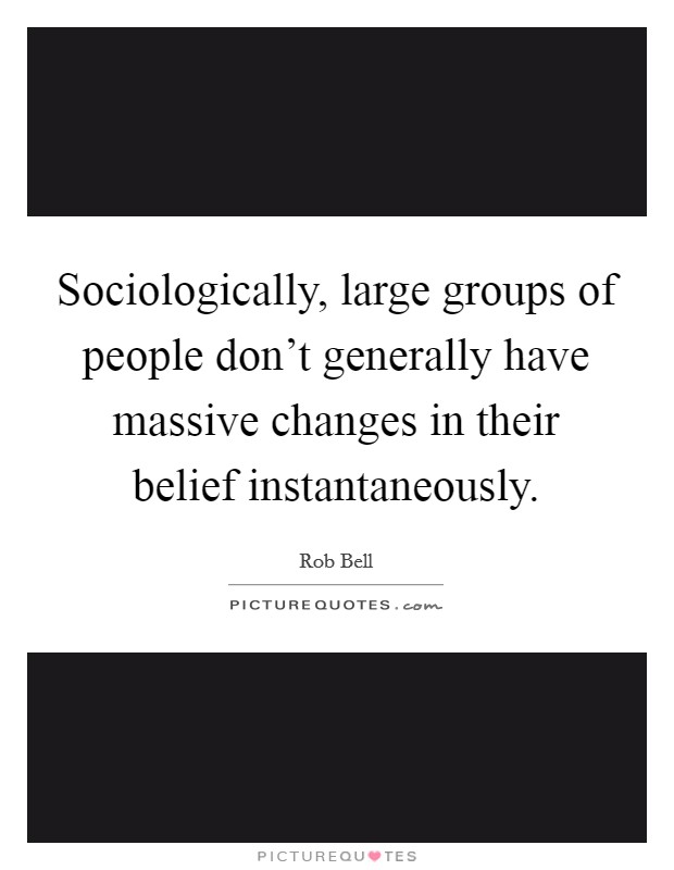 Sociologically, large groups of people don't generally have massive changes in their belief instantaneously Picture Quote #1