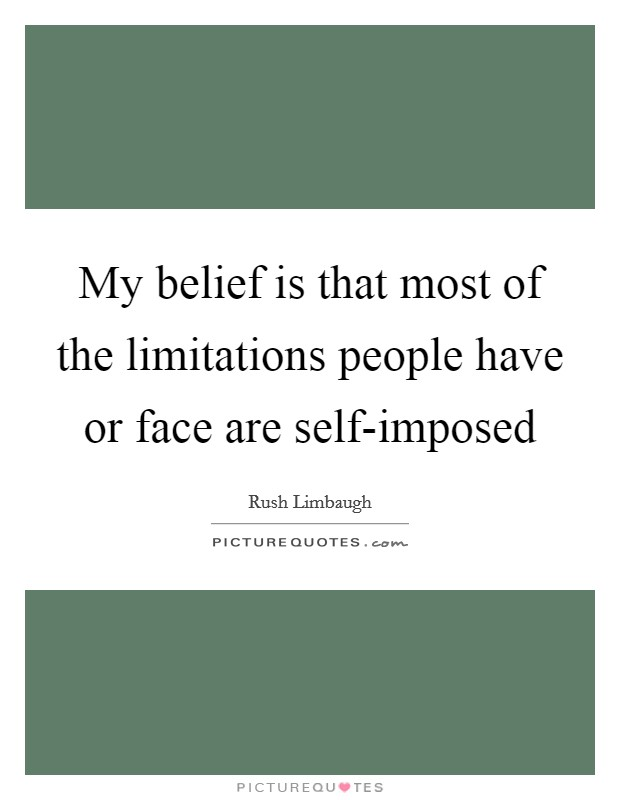 My belief is that most of the limitations people have or face are self-imposed Picture Quote #1