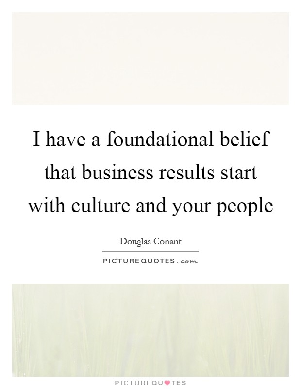 I have a foundational belief that business results start with culture and your people Picture Quote #1