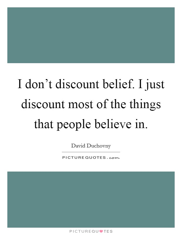 I don't discount belief. I just discount most of the things that people believe in Picture Quote #1