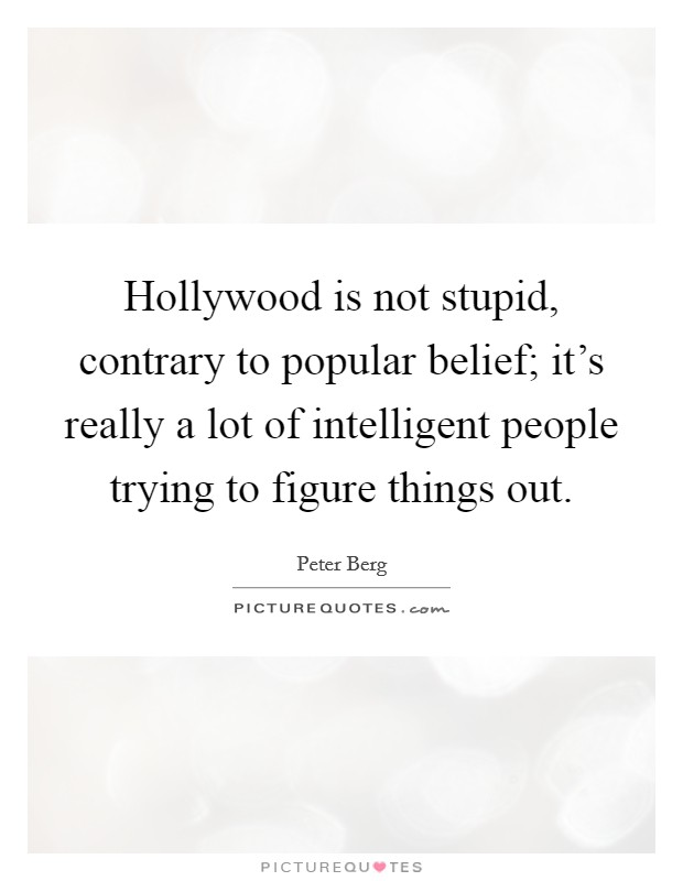 Hollywood is not stupid, contrary to popular belief; it's really a lot of intelligent people trying to figure things out Picture Quote #1