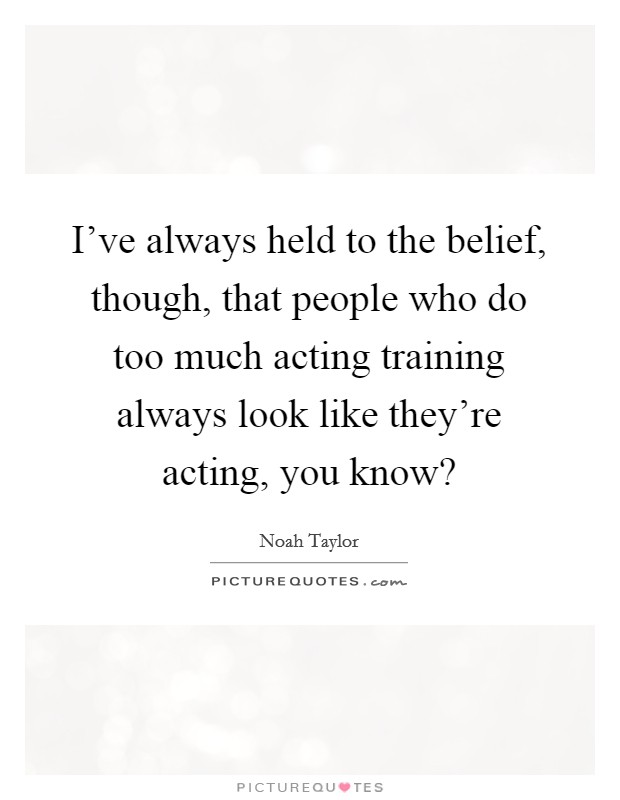 I've always held to the belief, though, that people who do too much acting training always look like they're acting, you know? Picture Quote #1