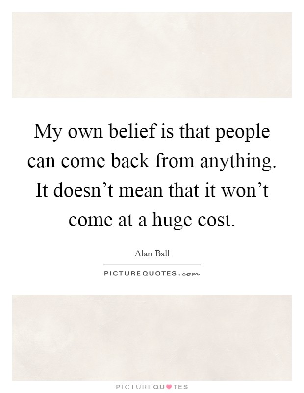 My own belief is that people can come back from anything. It doesn't mean that it won't come at a huge cost Picture Quote #1