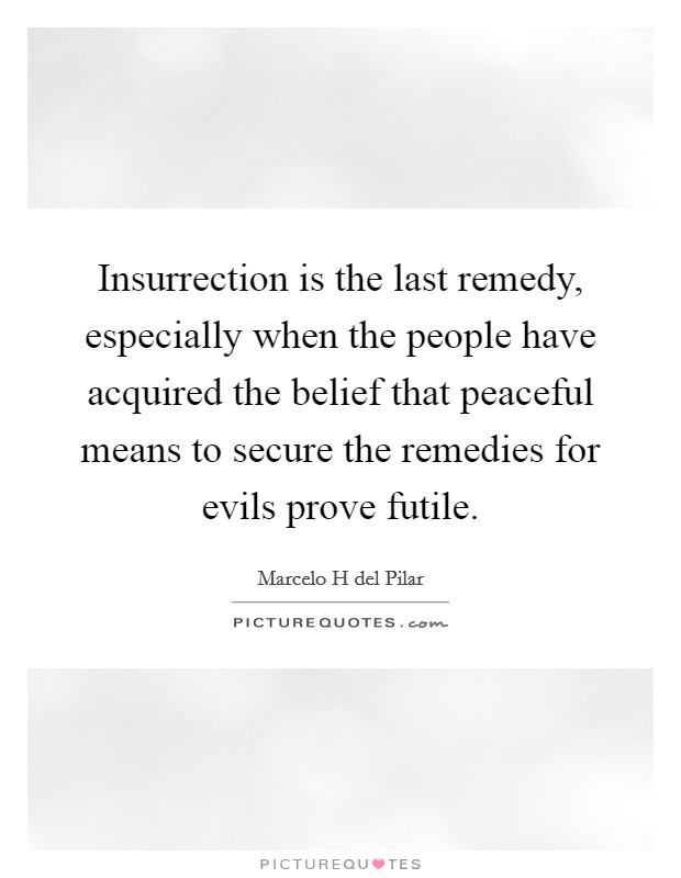 Insurrection is the last remedy, especially when the people have acquired the belief that peaceful means to secure the remedies for evils prove futile Picture Quote #1