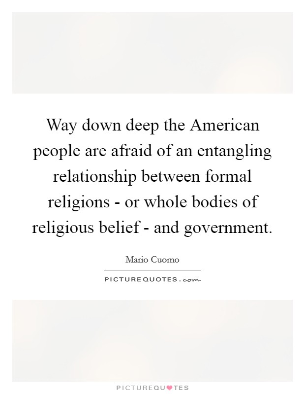 Way down deep the American people are afraid of an entangling relationship between formal religions - or whole bodies of religious belief - and government Picture Quote #1